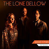 Good Times (Alt. Version) by The Lone Bellow