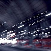 Fast Train to a Quiet Place by Brian Hughes