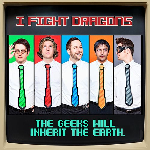 The Geeks Will Inherit The Earth by I Fight Dragons