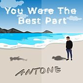 You Were the Best Part by Antone