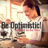 Be Optimistic! I Want To Be Free by Various Artists