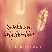 Sunshine On My Shoulders by Jim Brickman
