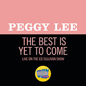The Best Is Yet To Come (Live On The Ed Sullivan Show, December 9, 1962) di Peggy Lee