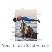 Yoga in Zen Spirituality: Buddhist Ambient Background Music designed for Deep Meditation and Yoga Exercises de Zen Meditate