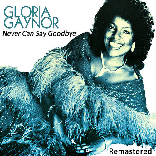 Never Can Say Goodbye by Gloria Gaynor