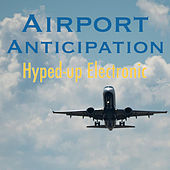 Airport Anticipation Hyped-Up Electronic by Various Artists