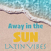 Away in the Sun Latin Vibes by Various Artists