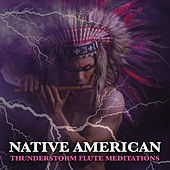 Native American Thunderstorm Flute Meditations: Thunderstorm Sounds and Native American Flute Music For Meditation, Mindfulness, Focus and Concentration by Native American Flute