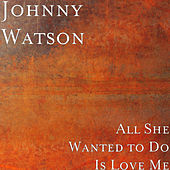 All She Wanted to Do Is Love Me von Johnny Watson