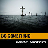 Do Something by Wade Waters