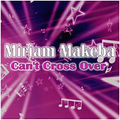 Can't Cross Over by Miriam Makeba