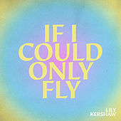 If I Could Only Fly by Lily Kershaw