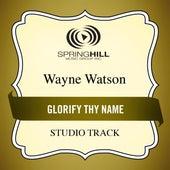Glorify Thy Name (Studio Track) by Wayne Watson
