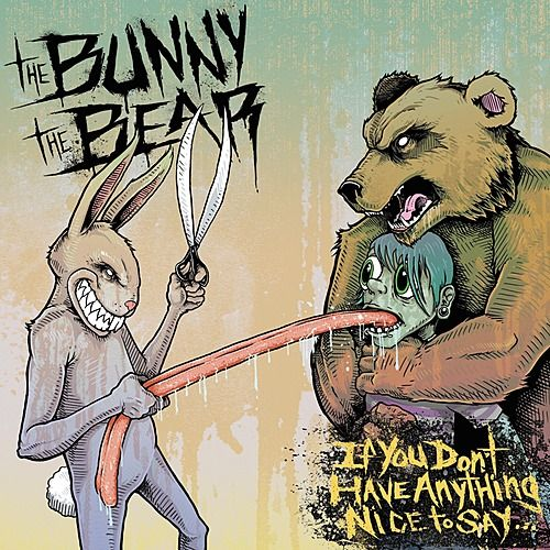 If You Don't Have Anything Nice To Say... by The Bunny The Bear