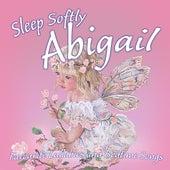 Sleep Softly Abigail - Lullabies and Sleepy Songs by Various Artists