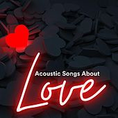 Acoustic Songs About Love by Various Artists