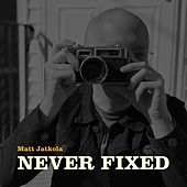 Never Fixed by Matt Jatkola