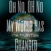 Oh No, Oh No, My World Has Changed by The Truth Tale