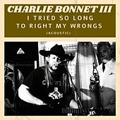 I Tried so Long to Right My Wrongs (Acoustic) by Charlie Bonnet III