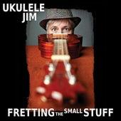 Fretting the Small Stuff by Ukulele Jim