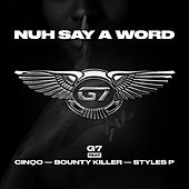 Nuh Say A Word (feat. CINQO, BOUNTY KILLER & STYLES P) de G7