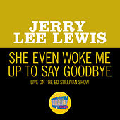 She Even Woke Me Up To Say Goodbye (Live On The Ed Sullivan Show, November 16, 1969) by Jerry Lee Lewis