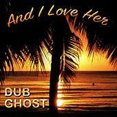 And I Love Her by Dub Ghost