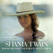 Whose Bed Have Your Boots Been Under? by Shania Twain