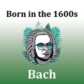 Born in the 1600s: Bach von Johann Sebastian Bach
