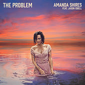 The Problem (feat. Jason Isbell) by Amanda Shires