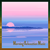 Morning Relaxation Music: Wake Up and Start Your Day Listening to the Relaxing Sounds of Nature and the Most Beautiful New Ages Tunes by Ministry of Relaxation Music