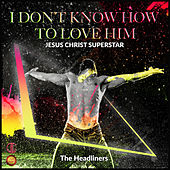 I Don't Know How to Love Him ( Jesus Christ Superstar) by The Headliners