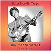 This Train / My Man and I (All Tracks Remastered) by Sister Rosetta Tharpe