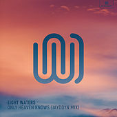 Only Heaven Knows (Jayddyn Mix) by Eight Waters