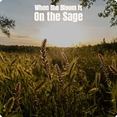 When the Bloom Is On the Sage by Various Artists