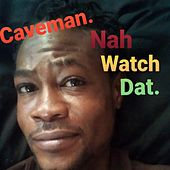 Nah Watch Dat. by Caveman