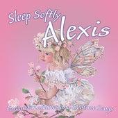 Sleep Softly Alexis - Lullabies and Sleepy Songs by Various Artists