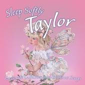 Sleep Softly Taylor - Lullabies and Sleepy Songs by Various Artists