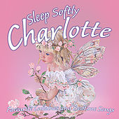 Sleep Softly Charlotte - Lullabies and Sleepy Songs by Various Artists