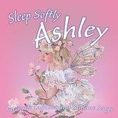 Sleep Softly Ashley - Lullabies and Sleepy Songs by Various Artists