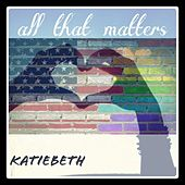 All That Matters - EP by Katiebeth