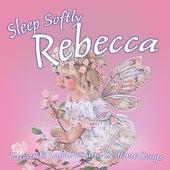 Sleep Softly Rebecca - Lullabies and Sleepy Songs by Various Artists