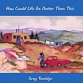 How Could Life Be Better Than This by Greg Tamblyn