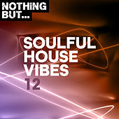 Nothing But... Soulful House Vibes, Vol. 12 by Various Artists