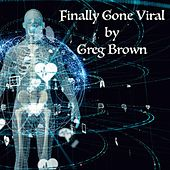 Finally Gone Viral by Greg Brown