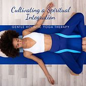 Cultivating a Spiritual Integration: Gentle Holistic Yoga Therapy by Various Artists