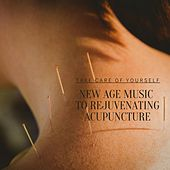 Take Care of Yourself: New Age Music to Rejuvenating Acupuncture by Various Artists