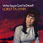 Who Says God Is Dead by Loretta Lynn