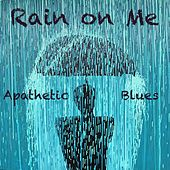 Rain on Me Apathetic Blues by Various Artists