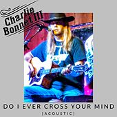 Do I Ever Cross Your Mind (Acoustic) de Charlie Bonnet III